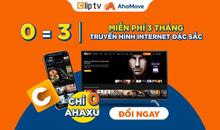 [Aha Reward] Miễn phí 3 tháng truyền hình Internet Clip TV cho khách hàng của AhaMove